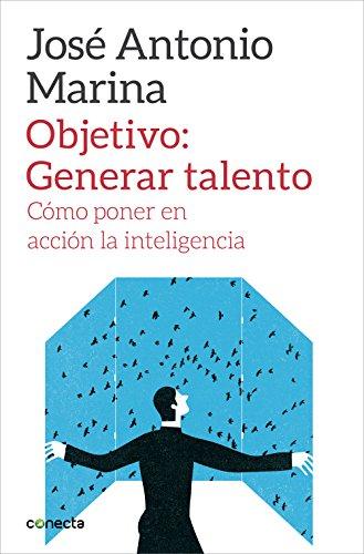 Objetivo: Generar talento: Cómo poner en acción la inteligencia por José Antonio Marina