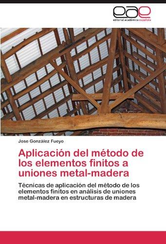 Aplicacion del Metodo de Los Elementos Finitos a Uniones Metal-Madera por Jose Gonz Lez Fueyo