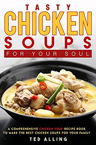 Tasty Chicken Soups for Your Soul: A Comprehensive Chicken Soup