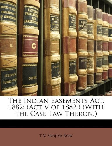 The Indian Easements Act, 1882: (Act V of 1882.) (With the Case-Law Theron.)