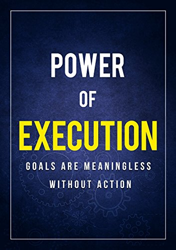 POWER OF EXECUTION: GOALS ARE MEANINGLESS WITHOUT ACTION (English Edition)