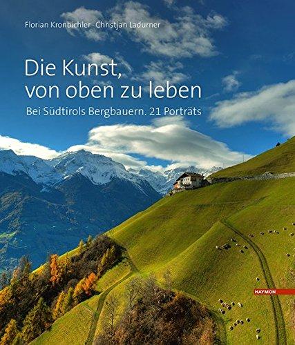 Die Kunst, von oben zu leben: Bei Südtirols Bergbauern. 21 Porträts