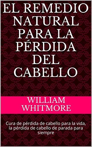 El remedio natural para la pérdida del cabello: Cura de pérdida de cabello para la vida, la pérdida de cabello de parada para siempre por William Whitmore
