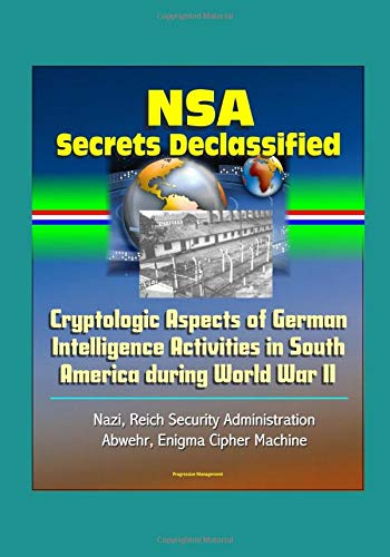 NSA Secrets Declassified: Cryptologic Aspects of German Intelligence Activities in South America during World War II - Nazi, Reich Security Administration, Abwehr, Enigma Cipher Machine