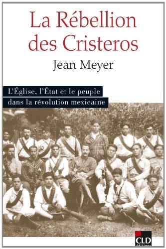 La Rébellion des Cristeros : L'Eglise, l'Etat et le peuple dans la Révolution mexicaine