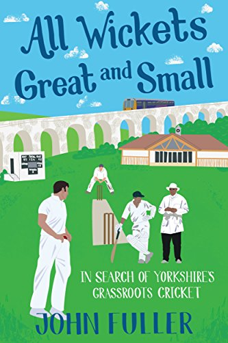 All Wickets Great and Small: In Search of Yorkshire's Grassroots Cricket by [Fuller, John]