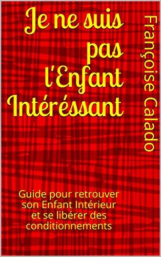 Couverture du livre Je ne suis pas l'Enfant Intéréssant: Guide pour retrouver son Enfant Intérieur et se libérer des conditionnements