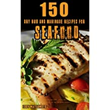 150 Dry Rub and Marinade Recipes for Seafood: All-purpose fish + shrimp dry rub recipes, and salmon-specific marinade recipes for BBQ grilling, baking, ... and low-calorie cookbook. (English Edition)