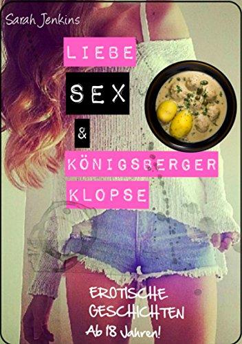Liebe, Sex und Königsberger Klopse: Prickelnde und tabulose Sex-Geschichten