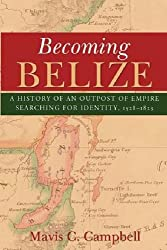 Becoming Belize: A Hisory of an Outpost of Empire Searching for Identity, 1528-1823
