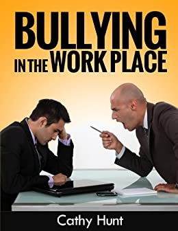Bullying in the Workplace:: The Complete Guide to Dealing with Bullying in the Workplace, Bullying Prevention and Intervention by [Hunt, Cathy]