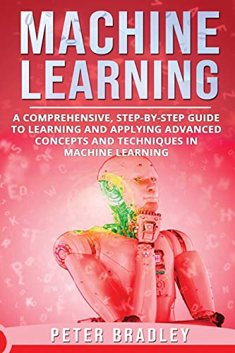 Machine Learning : A Comprehensive, Step-by-Step Guide to Learning and Applying Advanced Concepts and Techniques in Machine Learning
