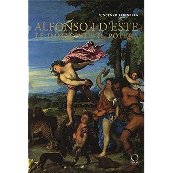 Alfonso I D'este. Le Immagini E Il Potere: Da Ercole De' Roberti A Michelangelo