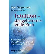 Intuition - die geheimnisvolle Kraft: So nehmen Sie Ihre innere Stimme wahr und verwirklichen Ihre Träume
