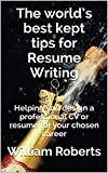 The world's best kept tips for Resume Writing: Helping you design a professional CV or resume for your chosen career (English Edition)...