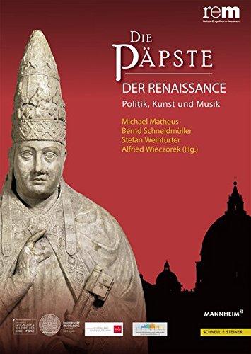 Die Päpste der Renaissance: Politik, Kunst und Musik (Wissenschaftliche Publikationen Zur Ausstellung 'die Papste Und Die Einheit Der Lateinischen Welt', Band 2)