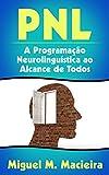 PNL: A Programação Neurolinguística ao Alcance de Todos (Controle sua Mente, Gerencie suas Emoções, Vença seus Medos) (Portuguese Edition)