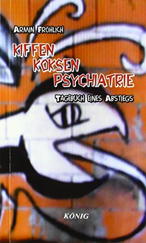 Kiffen- Koksen- Psychatrie: Tagebuch eines Abstiegs