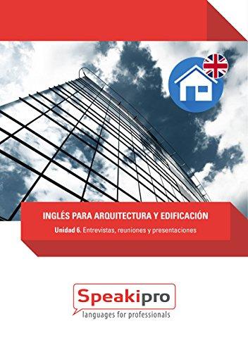 Inglés para Arquitectura y Edificación (Unidad 6): Entrevistas, reuniones y presentaciones (Speakipro - Inglés para Arquitectura y Edificación)