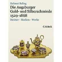 Die Augsburger Gold- und Silberschmiede 1529-1868: Meister, Marken, Werke