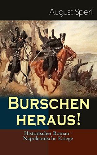 Burschen heraus! (Historischer Roman - Napoleonische Kriege): Befreiungskriege - Geschichte aus der Zeit unserer tiefsten Erniedrigung