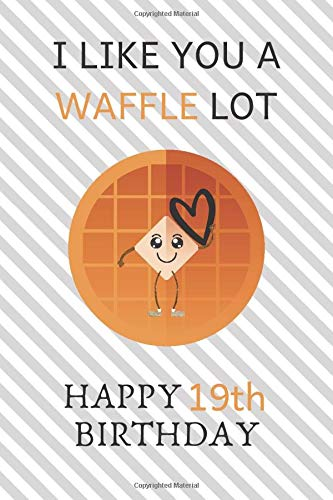 I Like You A Waffle Lot Happy 19th Birthday: Awesome 19th Birthday Gift Journal / Notebook / Diary / USA Gift (6 x 9 - 110 Blank Lined Pages)