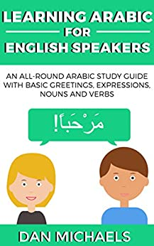 Learning Arabic for English Speakers: An All-Round Arabic Study Guide with Basic Greetings, Expressions, Nouns and Verbs (English Edition) de [Michaels, Dan]