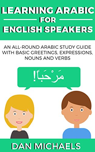 Learning Arabic for English Speakers: An All-Round Arabic Study Guide with Basic Greetings, Expressions, Nouns and Verbs (English Edition)