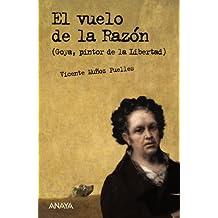 El vuelo de la razón: Goya, pintor de la libertad (Literatura Juvenil (A Partir De 12 Años) - Leer Y Pensar-Selección)
