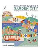The Art of Building a Garden City: Designing New Communities for the 21st Century
