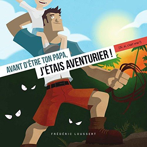 Avant d'etre ton Papa, j'etais aventurier ! par Frederic Loussert