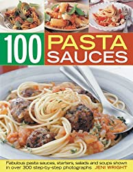100 Pasta Sauces: Fabulous Pasta Sauces, Starters, Salads and Soups Shown in over 300 Step-by-step Photographs