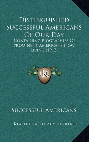 Distinguished Successful Americans of Our Day: Containing Biographies of Prominent Americans Now Living (1912)