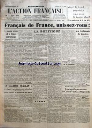 ACTION FRANCAISE (L') [No 121] du 01/05/1938 - FRANCAIS DE FRANCE, UNISSEZ-VOUS ! - LE MONDE OUVRIER ET LA FINANCE INTERNATIONALE PAR LEON DAUDET - LA GAGEURE SANGLANTE - LE REGNE DES ECONOMIES ! - LA POLITIQUE - OUVRIERS FRANCAIS !... - L'ANGLETERRE ET NOUS - L'OPINION A PARIS - L'ESPRIT DE JACQUES BAINVILLE PAR CHARLES MAURRAS - LA RADIO AU SERVICE DE LA REVOLUTION - AU LENDEMAIN DE LONDRES PAR J. DELEBECQUE - POUR UNE FRANCE FORTE - LA MAGNIFIQUE REUNION DU COMITE VAUBAN A MAGIC-CITY.