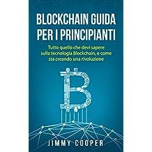 Blockchain Guida Per i Principianti: Tutto quello che devi sapere sulla tecnologia Blockchain, e come sta creando una rivoluzione (Blockchain Guide - Italian Edition)