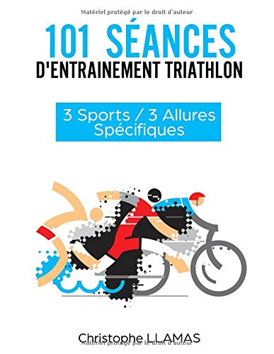 101 Séances d'Entrainement Triathlon: 3 Sports / 3 Allures por M. Christophe LLAMAS