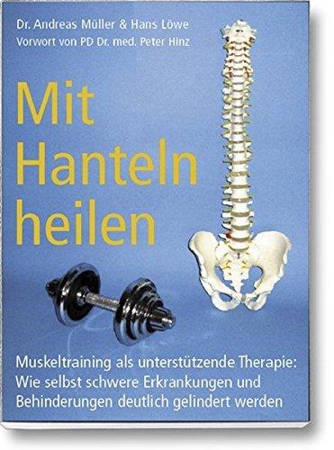Preisvergleich Produktbild Mit Hanteln heilen: Muskeltraining als unterstützende Therapie: Wie selbst schwere Erkrankungen und Behinderungen deutlich gelindert werden.