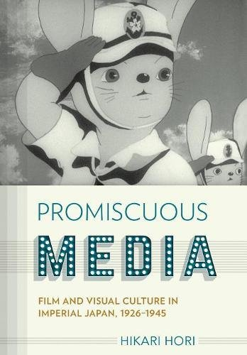Promiscuous Media: Film and Visual Culture in Imperial Japan, 1926-1945 (Studies of the Weatherhead East Asian Institute, Columbia University)