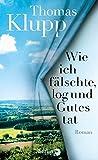 'Wie ich fälschte, log und Gutes tat: Roman' von Thomas Klupp