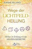 Wege der Lichtfeldheilung: Wirken im Einklang mit der Heiligen Geometrie - Jeanne Ruland