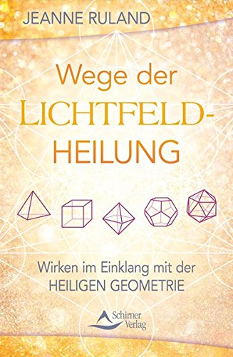 Wege der Lichtfeldheilung: Wirken im Einklang mit der Heiligen Geometrie -