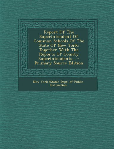 Report of the Superintendent of Common Schools of the State of New York: Together with the Reports of County Superintendents. - Primary Source Edition