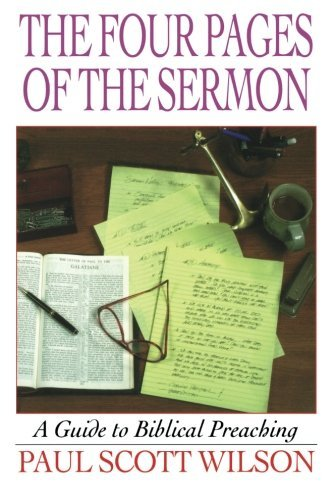 The Four Pages of the Sermon: A Guide to Biblical Preaching by Paul Scott Wilson (1999-05-01)