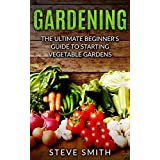 GARDENING: THE ULTIMATE BEGINNER'S GUIDE TO STARTING VEGETABLE GARDENS (English Edition)