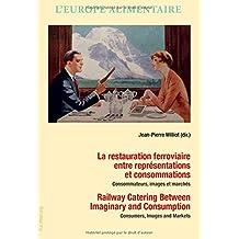 La Restauration Ferroviaire Entre Représentations Et Consommations / Railway Catering Between Imaginary and Consumption: Consommateurs, Images Et Marchés / Consumers, Images and Markets
