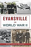 Evansville in World War II (Military) by James Lachlan MacLeod (2015-11-02)