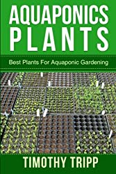 Aquaponics Plants: Best Plants For Aquaponic Gardening by Timothy Tripp (2014-06-30)