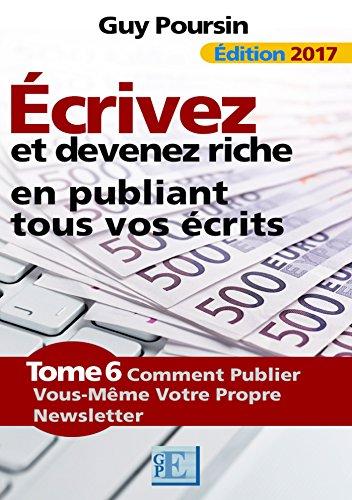 Écrivez et devenez riche en publiant tous vos écrits: Comment publier vous-même votre propre newsletter par Guy Poursin