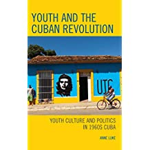 Youth and the Cuban Revolution: Youth Culture and Politics in 1960s Cuba (Lexington Studies on Cuba)