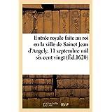 Entrée royale faite au roi en la ville de Sainct Jean d'Angely, le 11 septembre mil six cent vingt: ensemble quels ont été les portiques, amphithéâtre, tableaux, devises et emblêmes icelle cérémonie